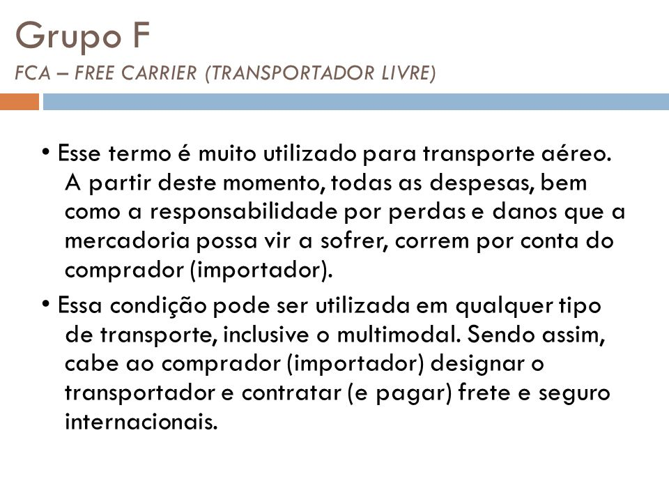 Grupo F FCA – FREE CARRIER (TRANSPORTADOR LIVRE) Esse termo é muito utilizado para transporte aéreo. A partir deste momento, todas as despesas, bem co