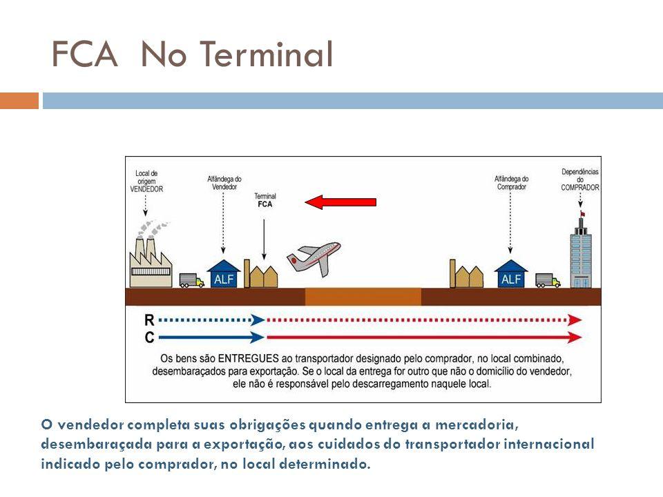 FCA No Terminal O vendedor completa suas obrigações quando entrega a mercadoria, desembaraçada para a exportação, aos cuidados do transportador internacional indicado pelo comprador, no local determinado.