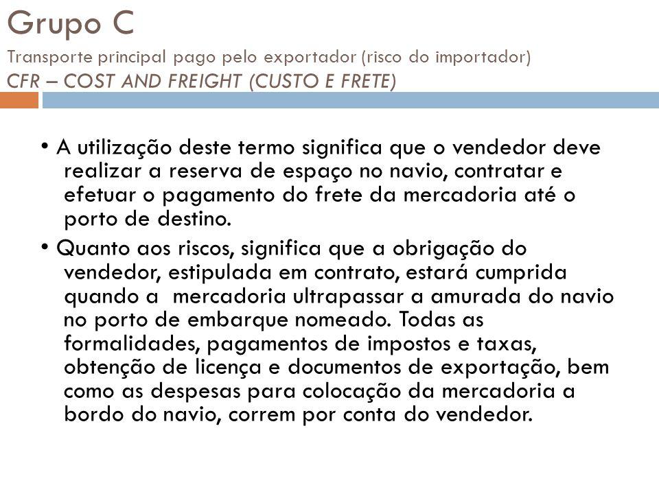 Grupo C Transporte principal pago pelo exportador (risco do importador) CFR – COST AND FREIGHT (CUSTO E FRETE) A utilização deste termo significa que o vendedor deve realizar a reserva de espaço no navio, contratar e efetuar o pagamento do frete da mercadoria até o porto de destino.