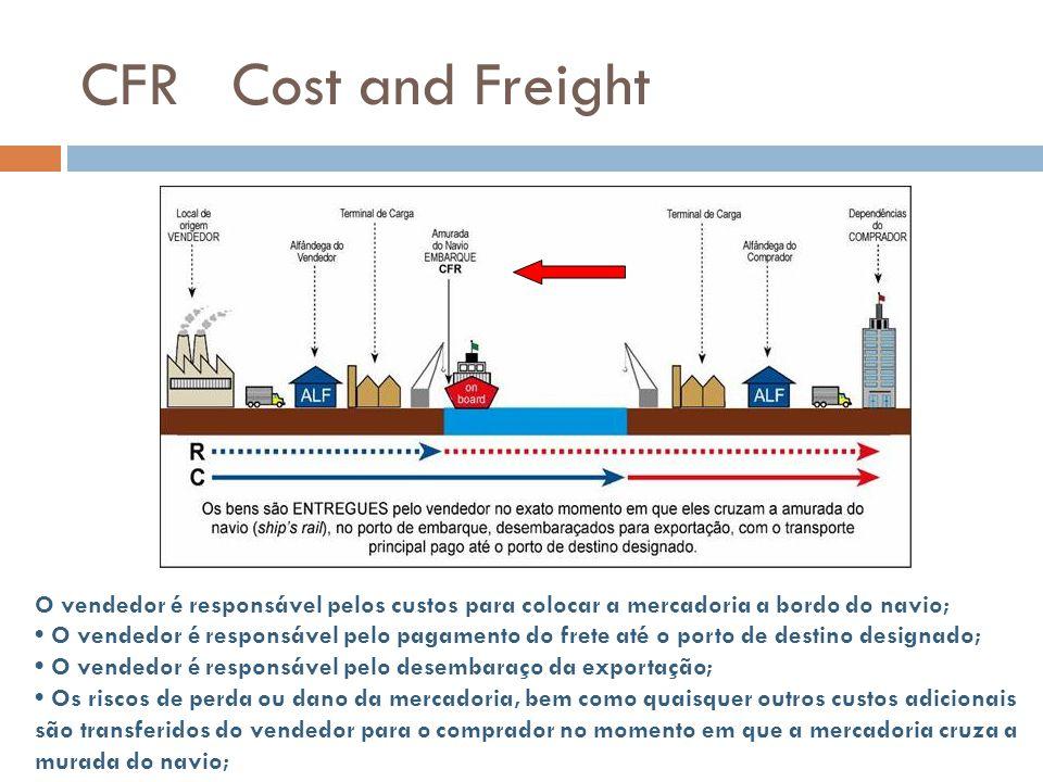 CFR Cost and Freight O vendedor é responsável pelos custos para colocar a mercadoria a bordo do navio; O vendedor é responsável pelo pagamento do fret