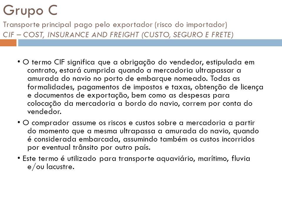 Grupo C Transporte principal pago pelo exportador (risco do importador) CIF – COST, INSURANCE AND FREIGHT (CUSTO, SEGURO E FRETE) O termo CIF signific