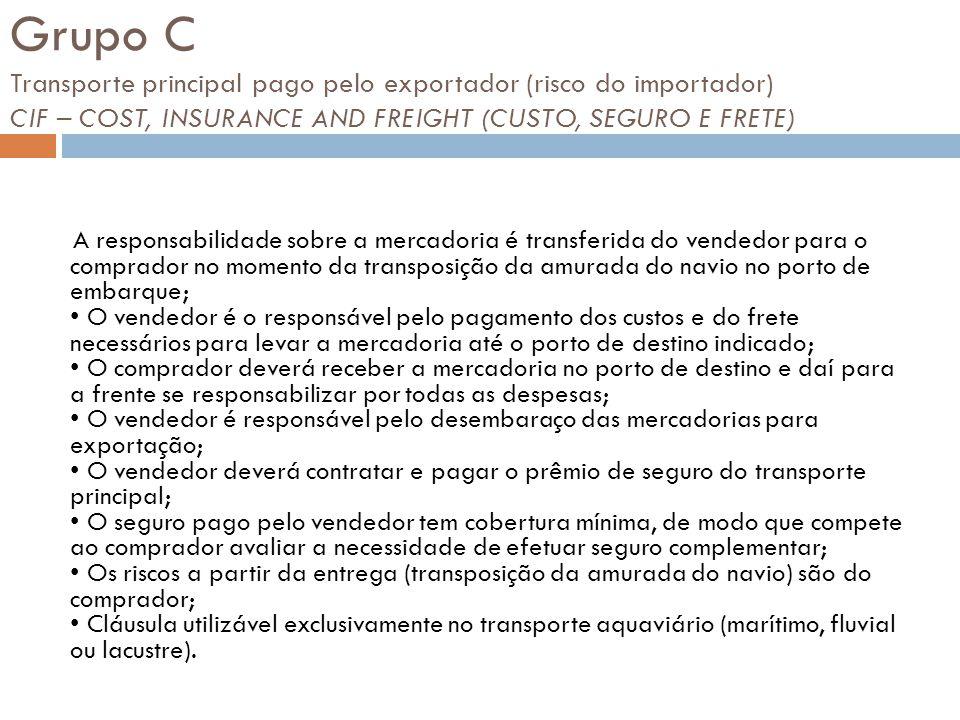 Grupo C Transporte principal pago pelo exportador (risco do importador) CIF – COST, INSURANCE AND FREIGHT (CUSTO, SEGURO E FRETE) A responsabilidade s