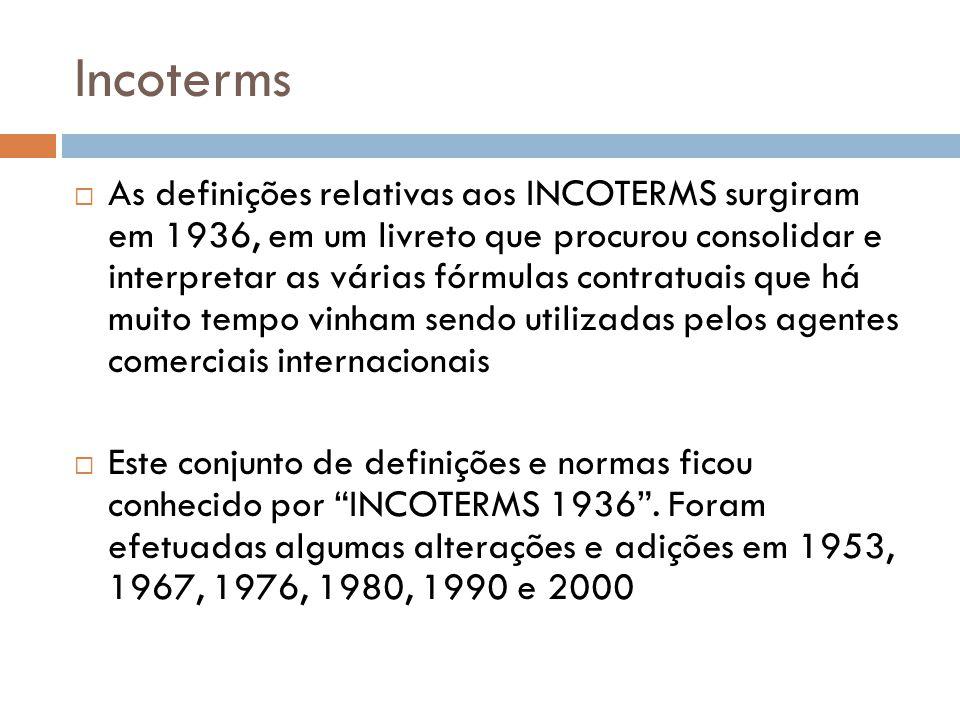 Incoterms As definições relativas aos INCOTERMS surgiram em 1936, em um livreto que procurou consolidar e interpretar as várias fórmulas contratuais que há muito tempo vinham sendo utilizadas pelos agentes comerciais internacionais Este conjunto de definições e normas ficou conhecido por INCOTERMS 1936.