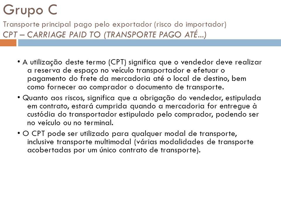 Grupo C Transporte principal pago pelo exportador (risco do importador) CPT – CARRIAGE PAID TO (TRANSPORTE PAGO ATÉ...) A utilização deste termo (CPT)