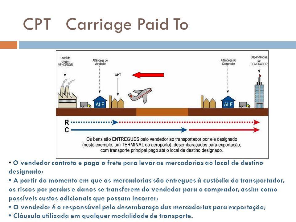 CPT Carriage Paid To O vendedor contrata e paga o frete para levar as mercadorias ao local de destino designado; A partir do momento em que as mercado