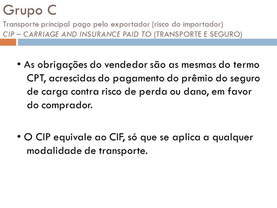Grupo C Transporte principal pago pelo exportador (risco do importador) CIP – CARRIAGE AND INSURANCE PAID TO (TRANSPORTE E SEGURO) As obrigações do ve