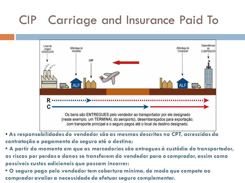 CIP Carriage and Insurance Paid To As responsabilidades do vendedor são as mesmas descritas no CPT, acrescidas da contratação e pagamento do seguro at