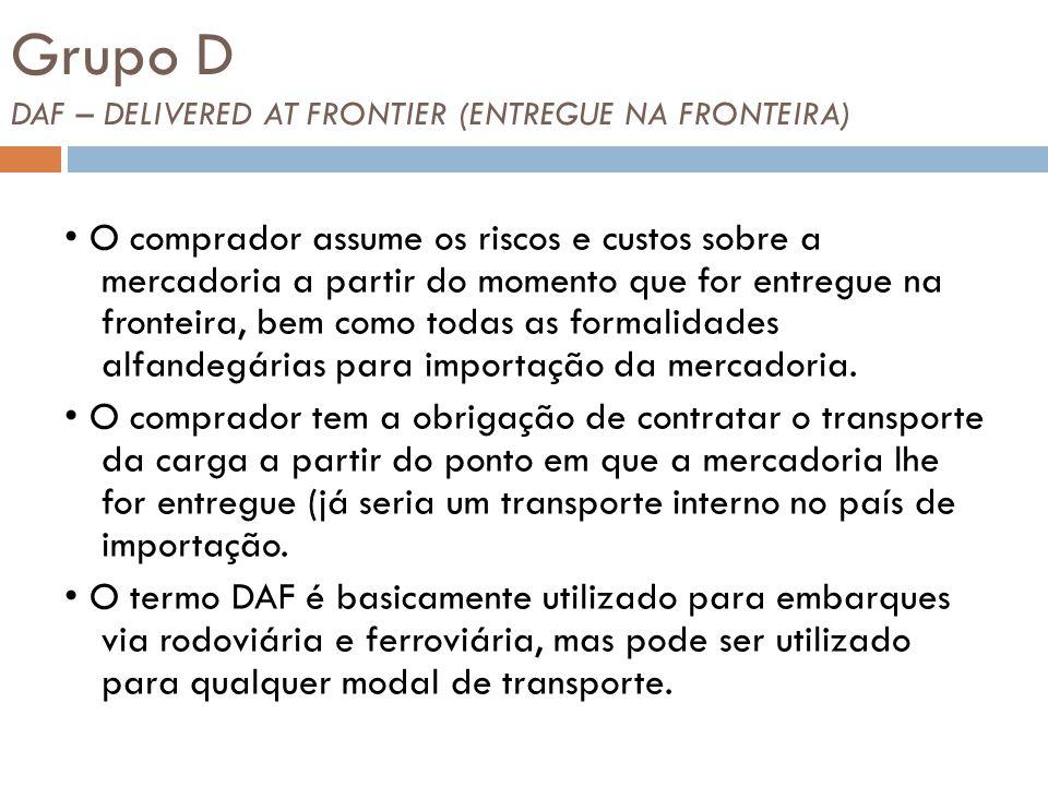 Grupo D DAF – DELIVERED AT FRONTIER (ENTREGUE NA FRONTEIRA) O comprador assume os riscos e custos sobre a mercadoria a partir do momento que for entregue na fronteira, bem como todas as formalidades alfandegárias para importação da mercadoria.
