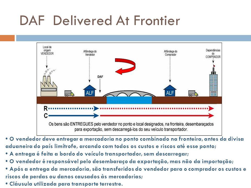 DAF Delivered At Frontier O vendedor deve entregar a mercadoria no ponto combinado na fronteira, antes da divisa aduaneira do país limítrofe, arcando