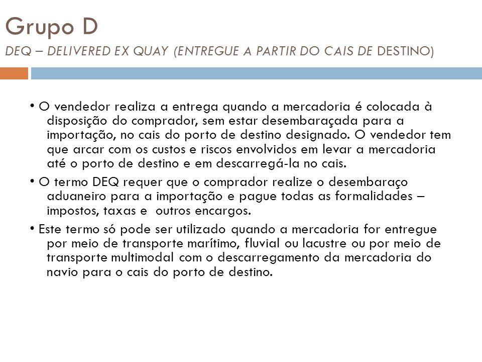 Grupo D DEQ – DELIVERED EX QUAY (ENTREGUE A PARTIR DO CAIS DE DESTINO) O vendedor realiza a entrega quando a mercadoria é colocada à disposição do comprador, sem estar desembaraçada para a importação, no cais do porto de destino designado.