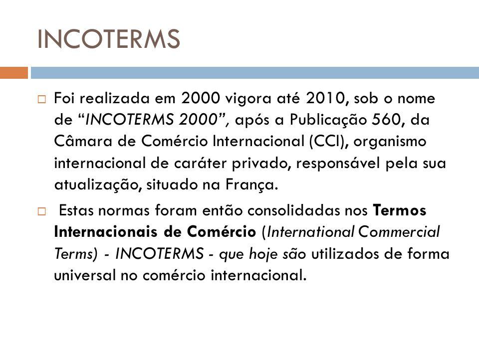 INCOTERMS Foi realizada em 2000 vigora até 2010, sob o nome de INCOTERMS 2000, após a Publicação 560, da Câmara de Comércio Internacional (CCI), organismo internacional de caráter privado, responsável pela sua atualização, situado na França.
