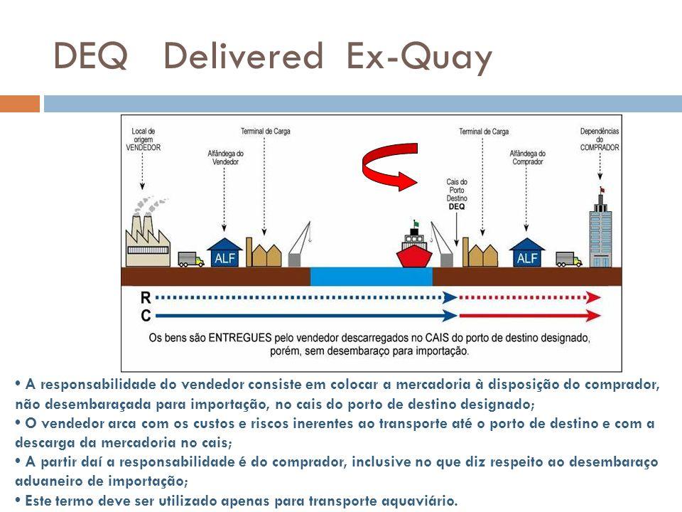 DEQ Delivered Ex-Quay A responsabilidade do vendedor consiste em colocar a mercadoria à disposição do comprador, não desembaraçada para importação, no