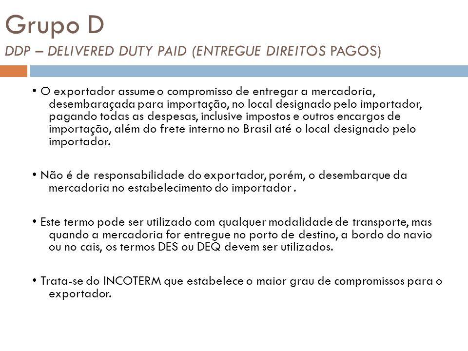 Grupo D DDP – DELIVERED DUTY PAID (ENTREGUE DIREITOS PAGOS) O exportador assume o compromisso de entregar a mercadoria, desembaraçada para importação,