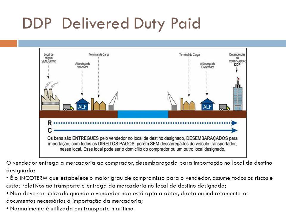 DDP Delivered Duty Paid O vendedor entrega a mercadoria ao comprador, desembaraçada para importação no local de destino designado; É o INCOTERM que es