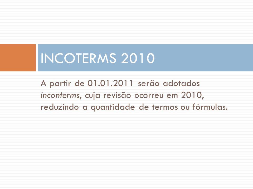 A partir de 01.01.2011 serão adotados inconterms, cuja revisão ocorreu em 2010, reduzindo a quantidade de termos ou fórmulas. INCOTERMS 2010