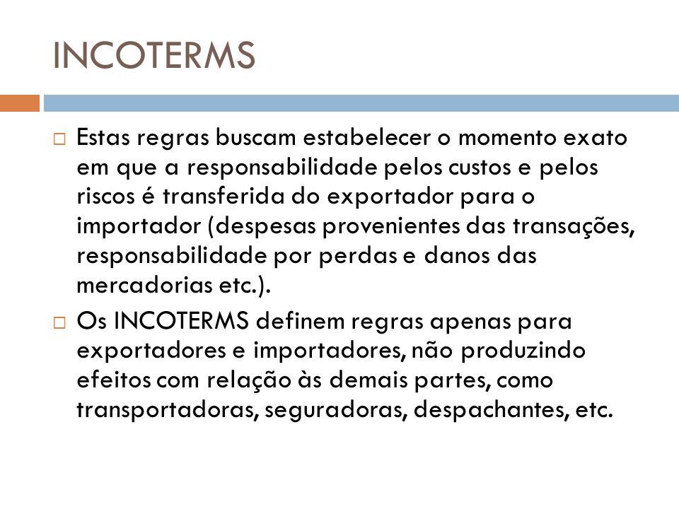 INCOTERMS Estas regras buscam estabelecer o momento exato em que a responsabilidade pelos custos e pelos riscos é transferida do exportador para o importador (despesas provenientes das transações, responsabilidade por perdas e danos das mercadorias etc.).