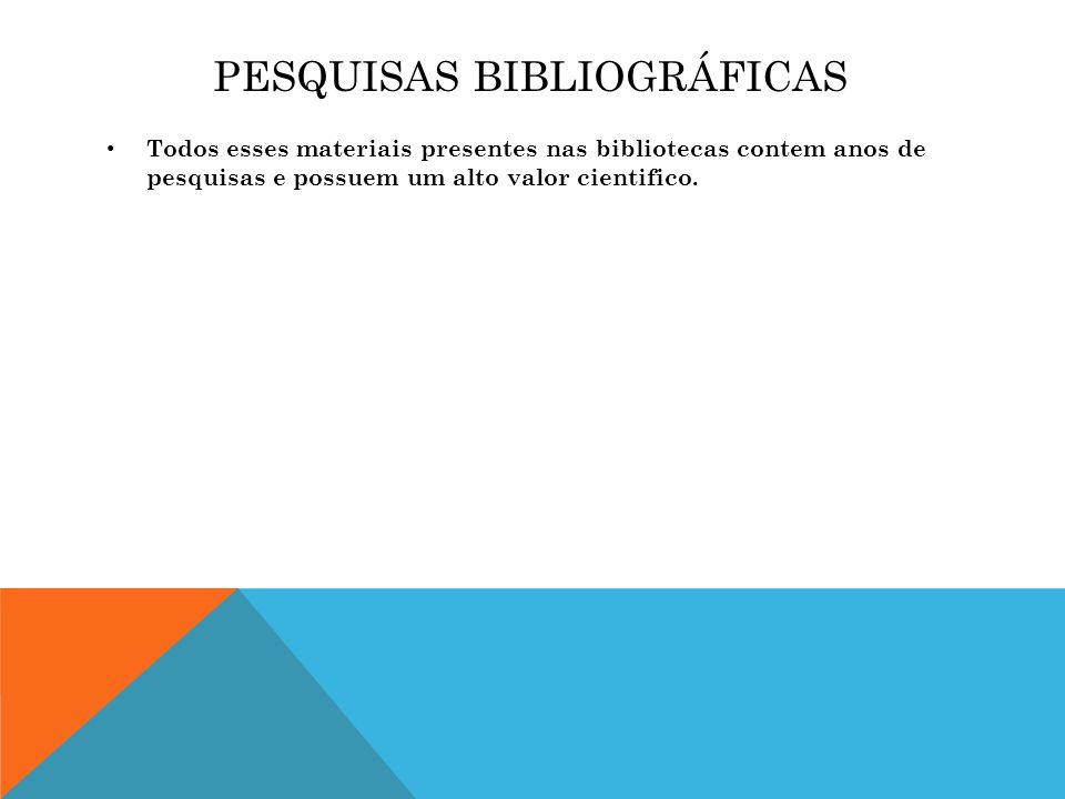PESQUISAS BIBLIOGRÁFICAS Todos esses materiais presentes nas bibliotecas contem anos de pesquisas e possuem um alto valor cientifico.