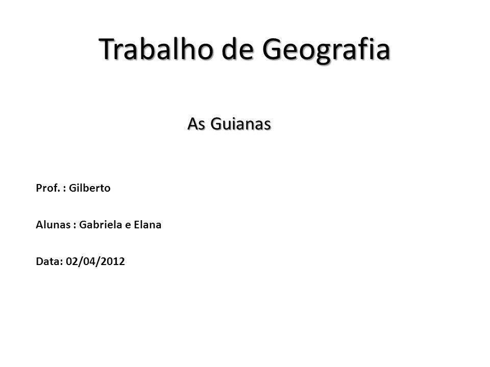 Trabalho de Geografia As Guianas As Guianas Prof. : Gilberto Alunas : Gabriela e Elana Data: 02/04/2012
