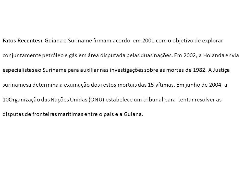 Fatos Recentes: Guiana e Suriname firmam acordo em 2001 com o objetivo de explorar conjuntamente petróleo e gás em área disputada pelas duas nações. E