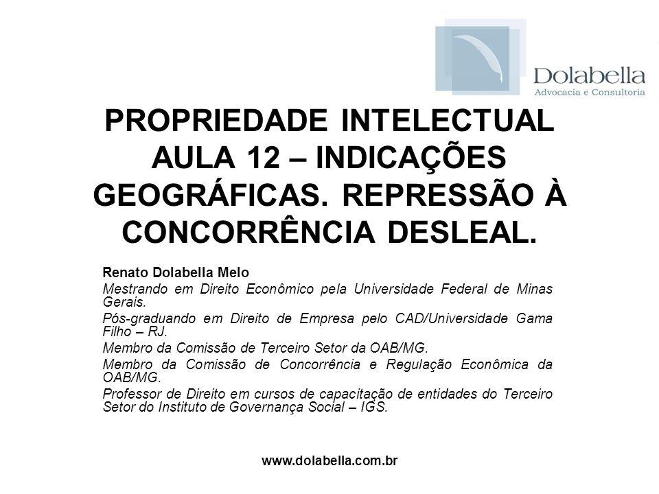 www.dolabella.com.br PROPRIEDADE INTELECTUAL AULA 12 – INDICAÇÕES GEOGRÁFICAS. REPRESSÃO À CONCORRÊNCIA DESLEAL. Renato Dolabella Melo Mestrando em Di