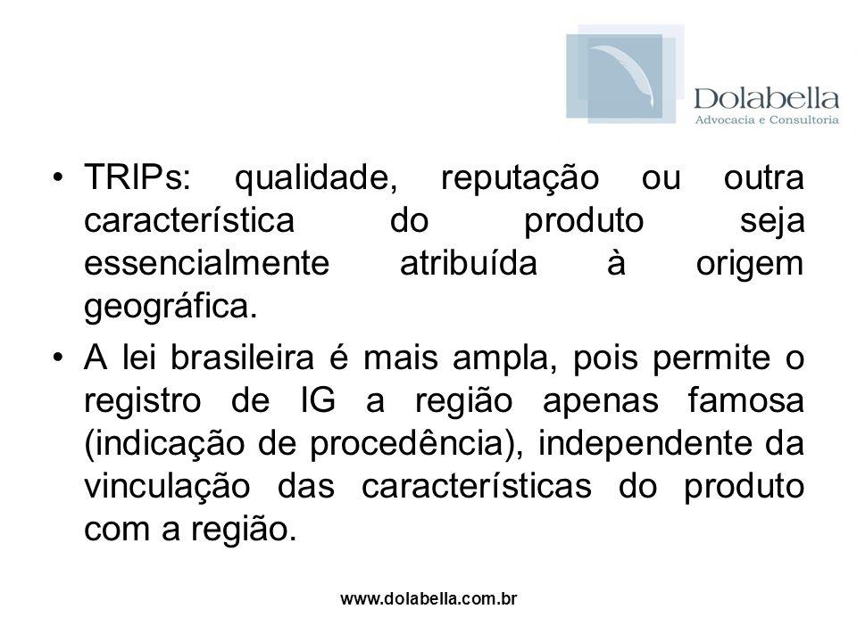 www.dolabella.com.br TRIPs: qualidade, reputação ou outra característica do produto seja essencialmente atribuída à origem geográfica. A lei brasileir