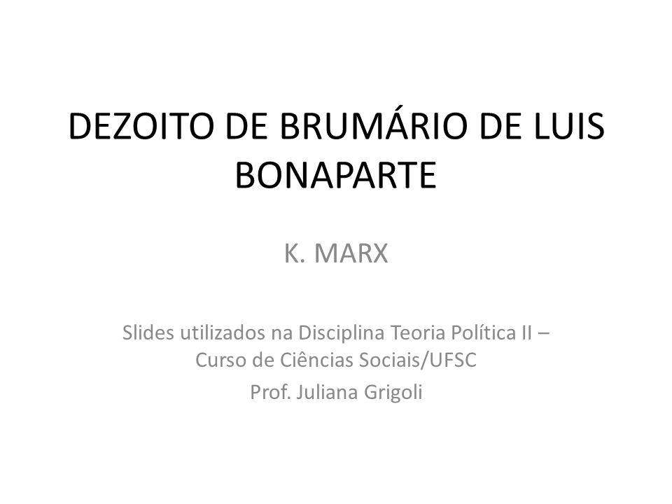 DEZOITO DE BRUMÁRIO DE LUIS BONAPARTE K. MARX Slides utilizados na Disciplina Teoria Política II – Curso de Ciências Sociais/UFSC Prof. Juliana Grigol