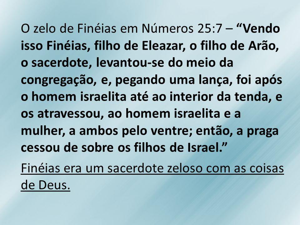 O zelo de Finéias em Números 25:7 – Vendo isso Finéias, filho de Eleazar, o filho de Arão, o sacerdote, levantou-se do meio da congregação, e, pegando