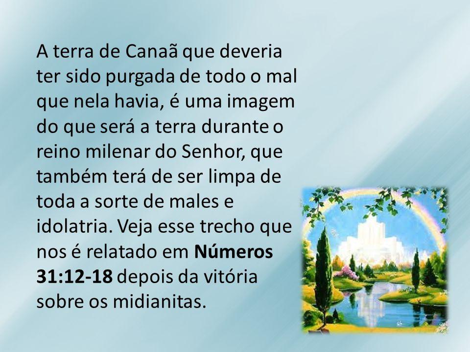 A terra de Canaã que deveria ter sido purgada de todo o mal que nela havia, é uma imagem do que será a terra durante o reino milenar do Senhor, que também terá de ser limpa de toda a sorte de males e idolatria.
