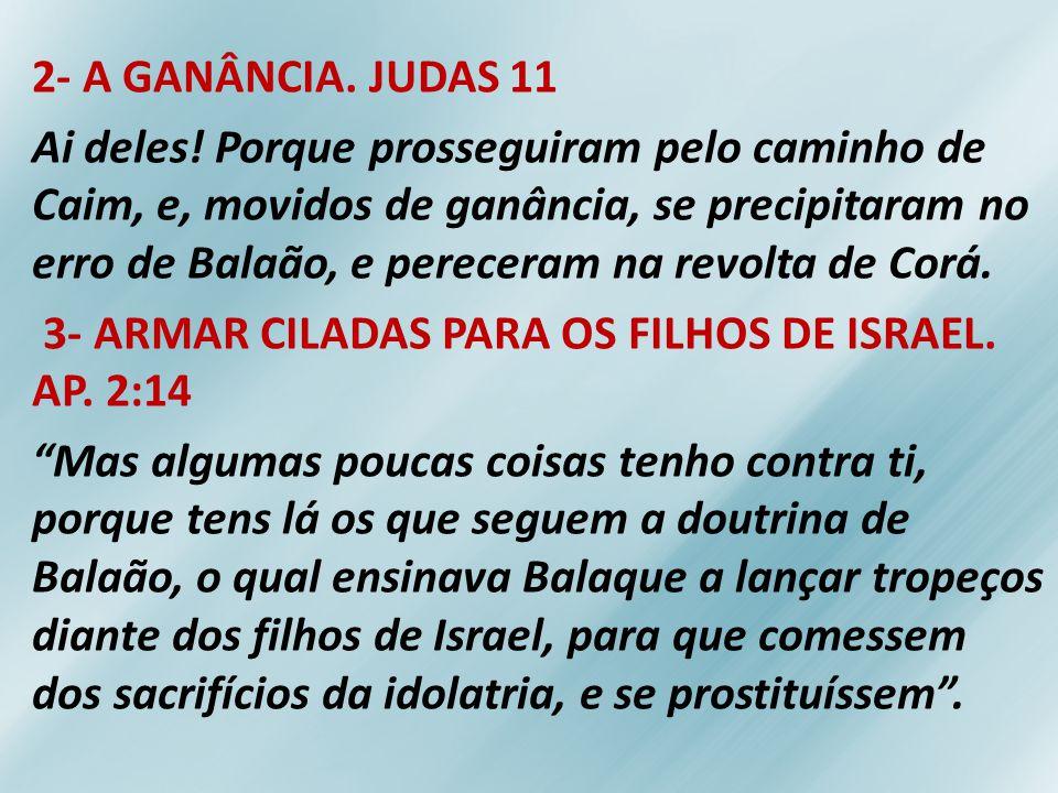 2- A GANÂNCIA. JUDAS 11 Ai deles! Porque prosseguiram pelo caminho de Caim, e, movidos de ganância, se precipitaram no erro de Balaão, e pereceram na