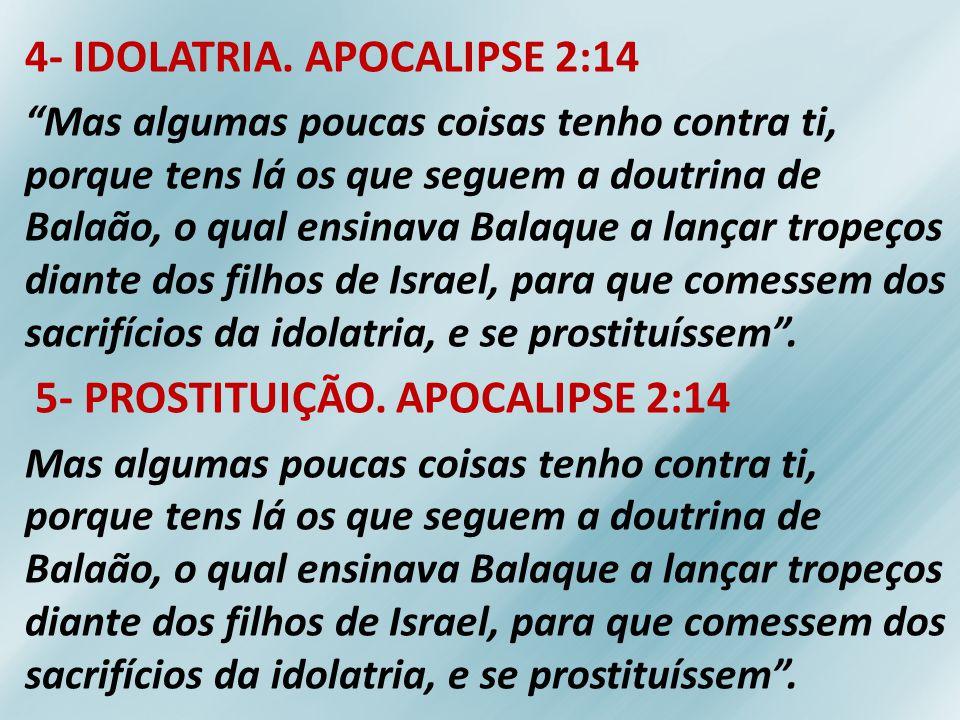 4- IDOLATRIA. APOCALIPSE 2:14 Mas algumas poucas coisas tenho contra ti, porque tens lá os que seguem a doutrina de Balaão, o qual ensinava Balaque a
