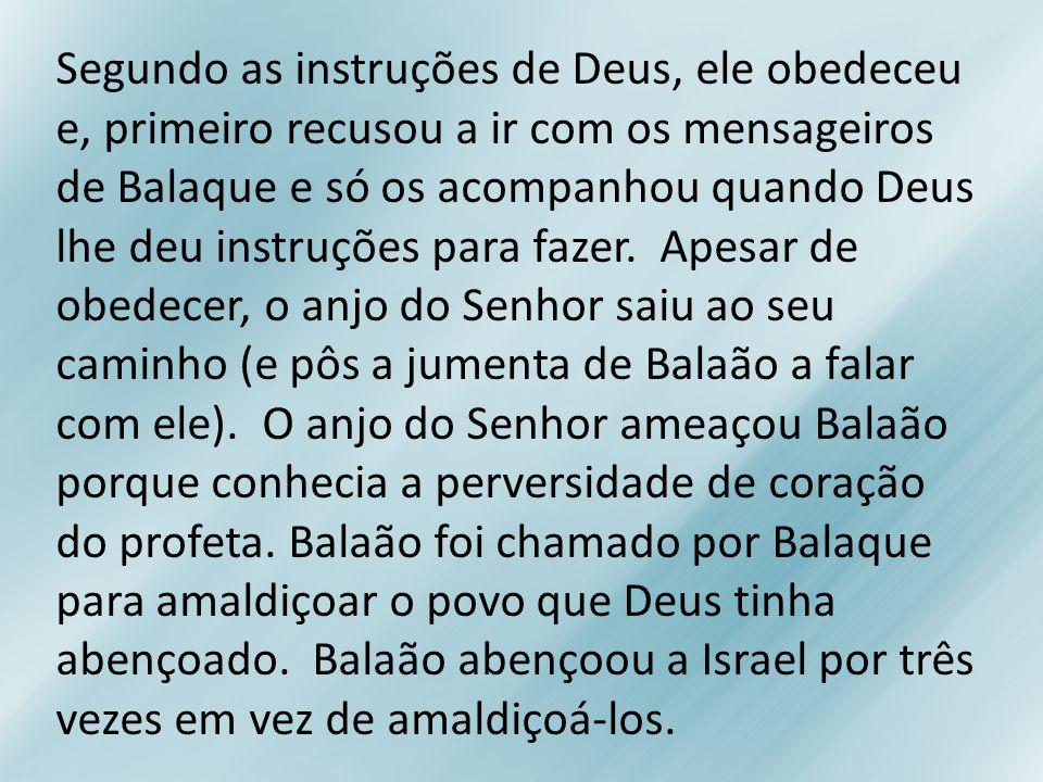Segundo as instruções de Deus, ele obedeceu e, primeiro recusou a ir com os mensageiros de Balaque e só os acompanhou quando Deus lhe deu instruções para fazer.