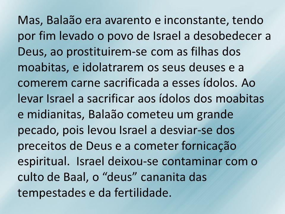 Mas, Balaão era avarento e inconstante, tendo por fim levado o povo de Israel a desobedecer a Deus, ao prostituirem-se com as filhas dos moabitas, e i