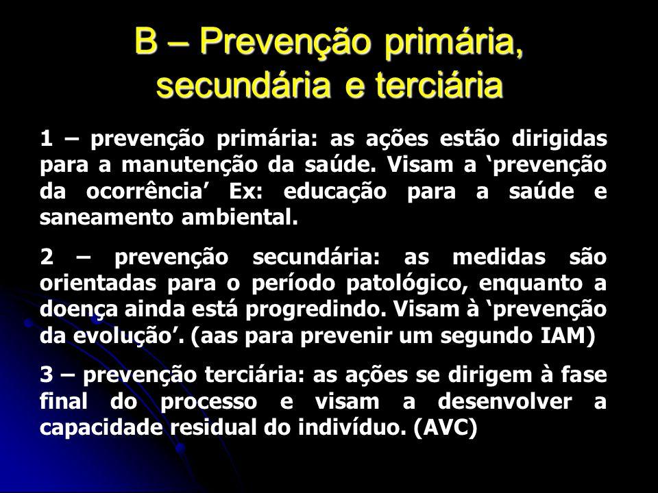 B – Prevenção primária, secundária e terciária 1 – prevenção primária: as ações estão dirigidas para a manutenção da saúde. Visam a prevenção da ocorr