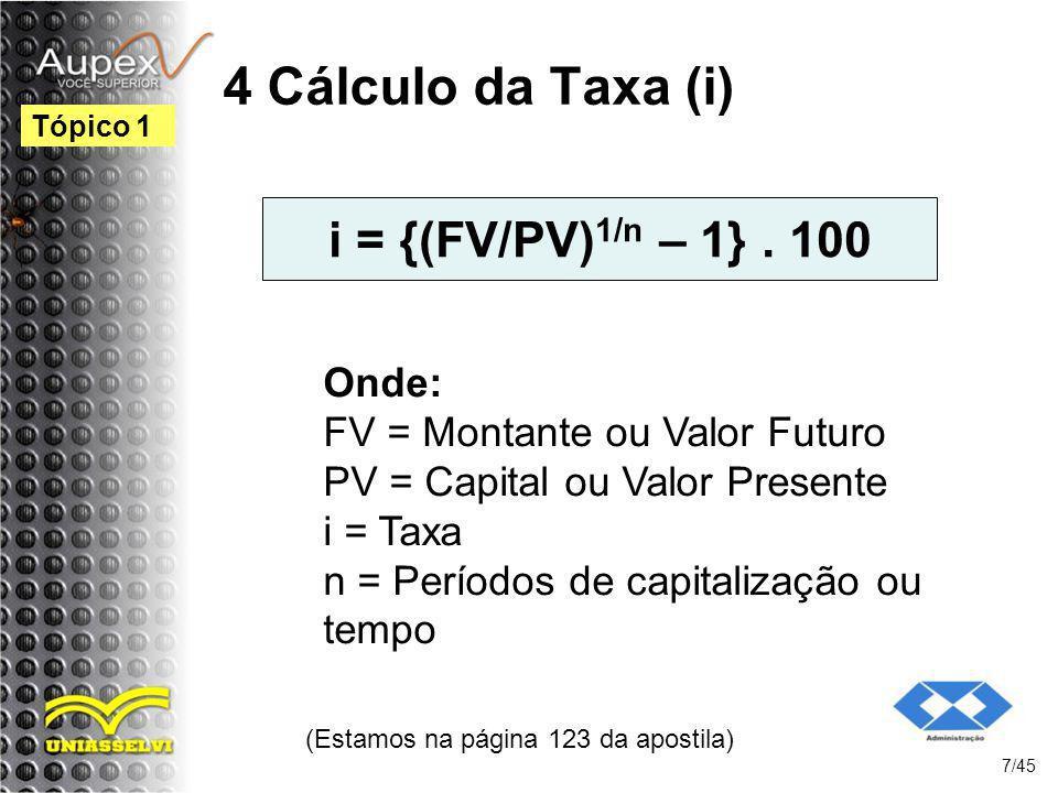 4 Cálculo da Taxa (i) i = {(FV/PV) 1/n – 1}. 100 (Estamos na página 123 da apostila) 7/45 Tópico 1 Onde: FV = Montante ou Valor Futuro PV = Capital ou