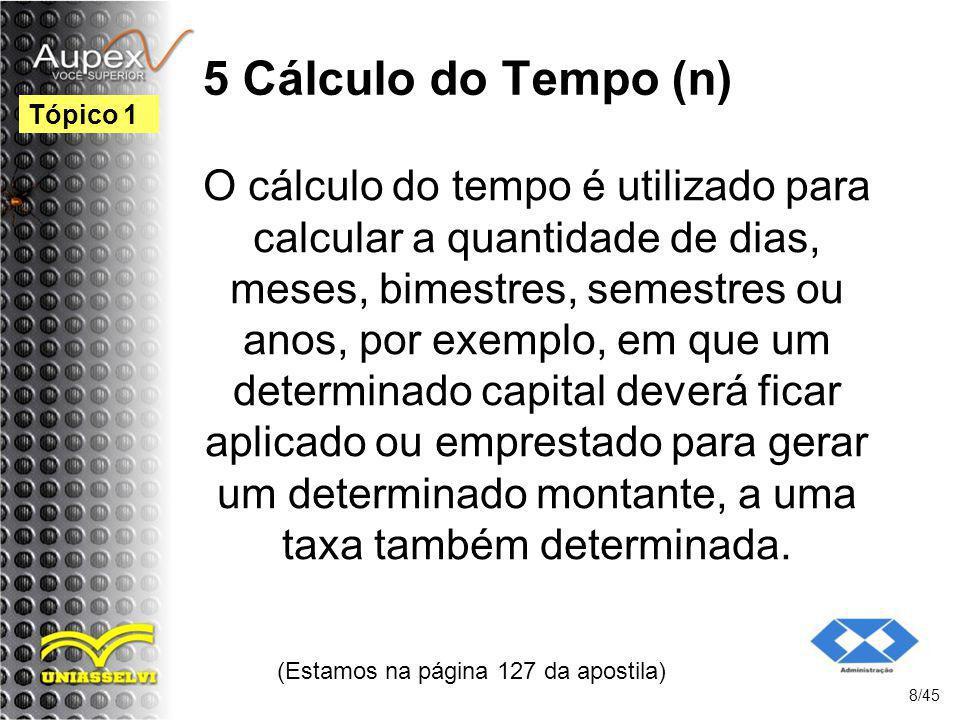 5 Cálculo do Tempo (n) (Estamos na página 127 da apostila) 8/45 Tópico 1 O cálculo do tempo é utilizado para calcular a quantidade de dias, meses, bim