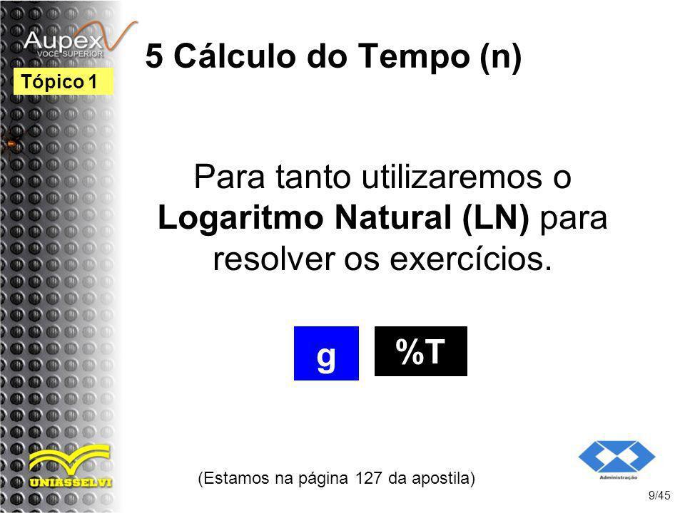 5 Cálculo do Tempo (n) (Estamos na página 127 da apostila) 9/45 Tópico 1 Para tanto utilizaremos o Logaritmo Natural (LN) para resolver os exercícios.