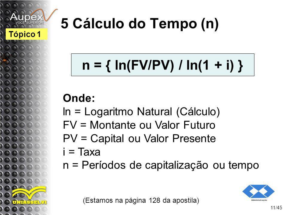 n = { ln(FV/PV) / ln(1 + i) } (Estamos na página 128 da apostila) 11/45 Tópico 1 Onde: ln = Logaritmo Natural (Cálculo) FV = Montante ou Valor Futuro