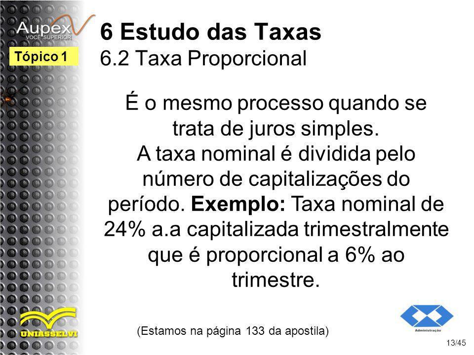 6 Estudo das Taxas 6.2 Taxa Proporcional (Estamos na página 133 da apostila) 13/45 Tópico 1 É o mesmo processo quando se trata de juros simples. A tax
