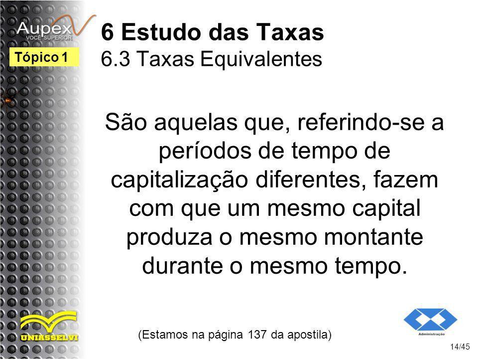 6 Estudo das Taxas 6.3 Taxas Equivalentes (Estamos na página 137 da apostila) 14/45 Tópico 1 São aquelas que, referindo-se a períodos de tempo de capi