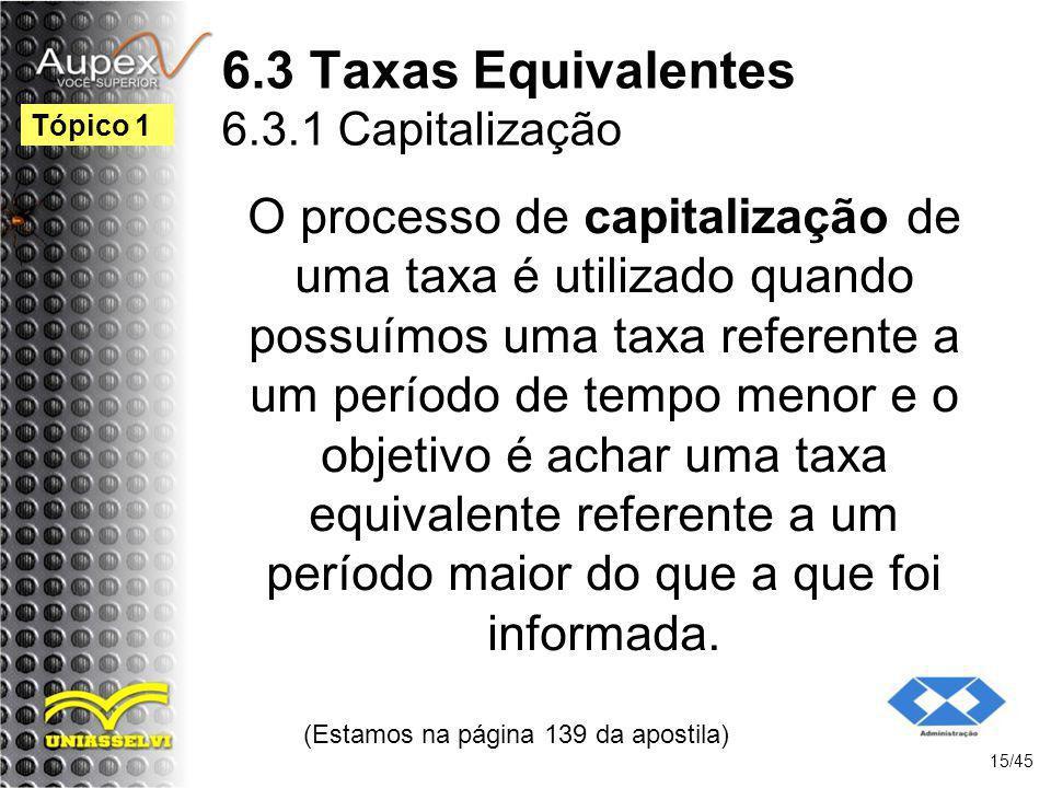 6.3 Taxas Equivalentes 6.3.1 Capitalização (Estamos na página 139 da apostila) 15/45 Tópico 1 O processo de capitalização de uma taxa é utilizado quan