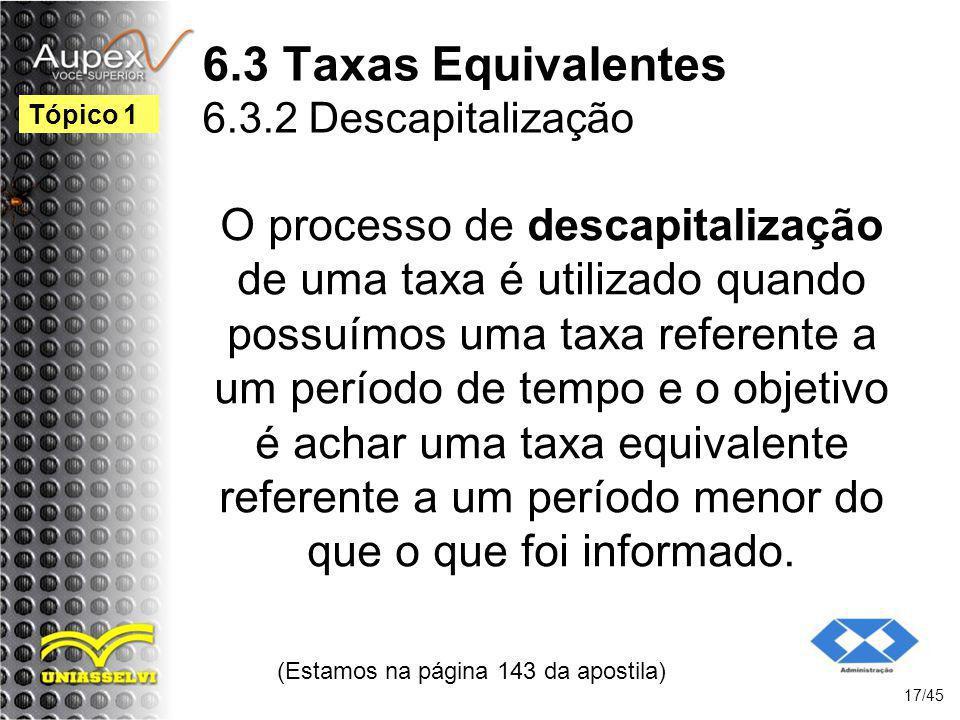 6.3 Taxas Equivalentes 6.3.2 Descapitalização (Estamos na página 143 da apostila) 17/45 Tópico 1 O processo de descapitalização de uma taxa é utilizad