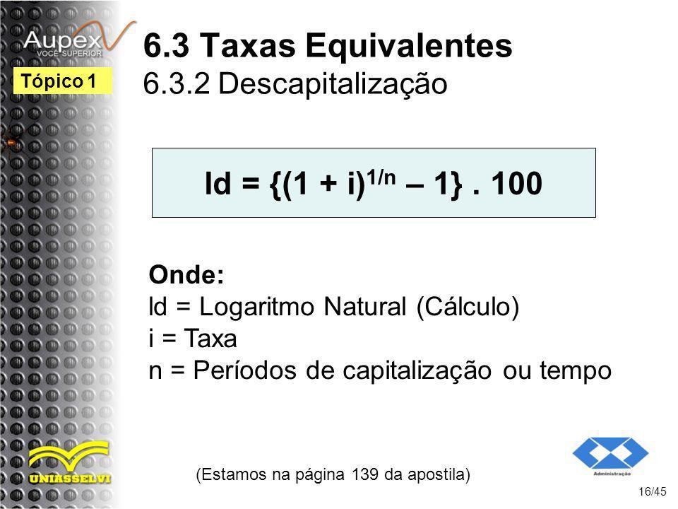 6.3 Taxas Equivalentes 6.3.2 Descapitalização (Estamos na página 139 da apostila) 16/45 Tópico 1 ld = {(1 + i) 1/n – 1}. 100 Onde: ld = Logaritmo Natu