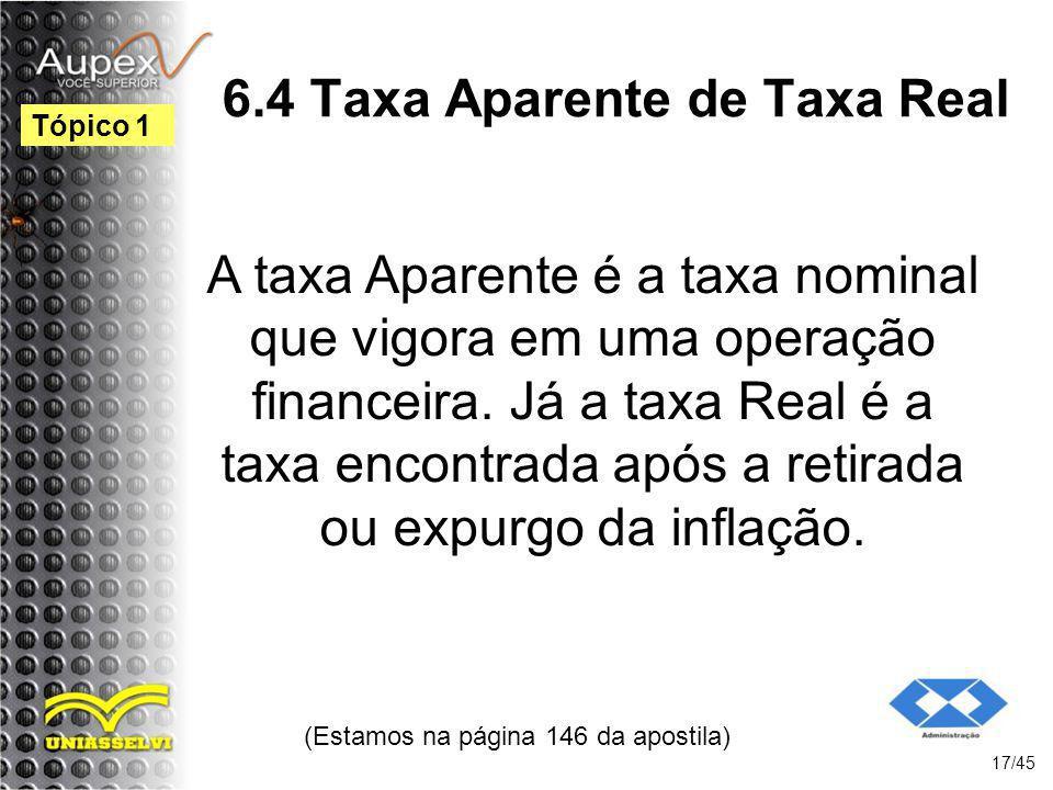6.4 Taxa Aparente de Taxa Real (Estamos na página 146 da apostila) 17/45 Tópico 1 A taxa Aparente é a taxa nominal que vigora em uma operação financei