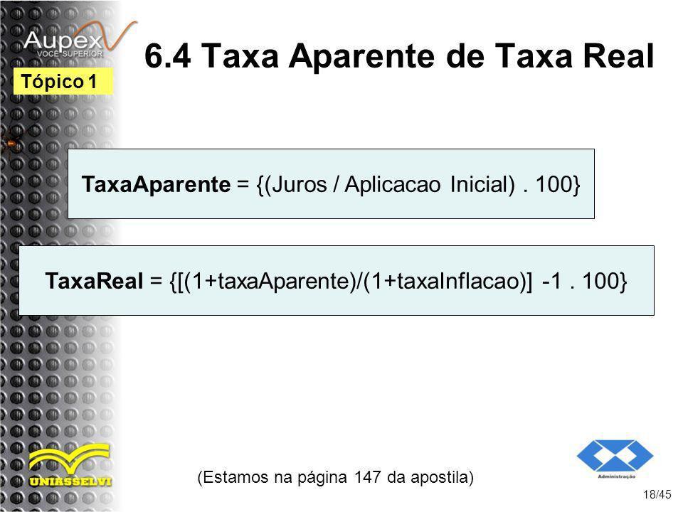 (Estamos na página 147 da apostila) 18/45 Tópico 1 TaxaAparente = {(Juros / Aplicacao Inicial). 100} 6.4 Taxa Aparente de Taxa Real TaxaReal = {[(1+ta