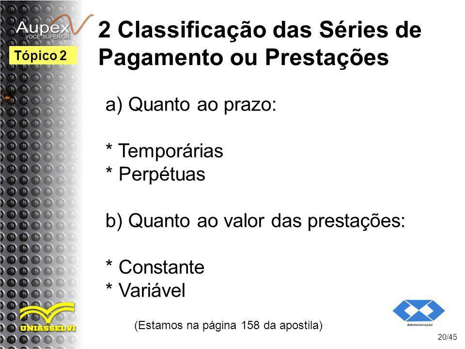 2 Classificação das Séries de Pagamento ou Prestações (Estamos na página 158 da apostila) 20/45 Tópico 2 a) Quanto ao prazo: * Temporárias * Perpétuas