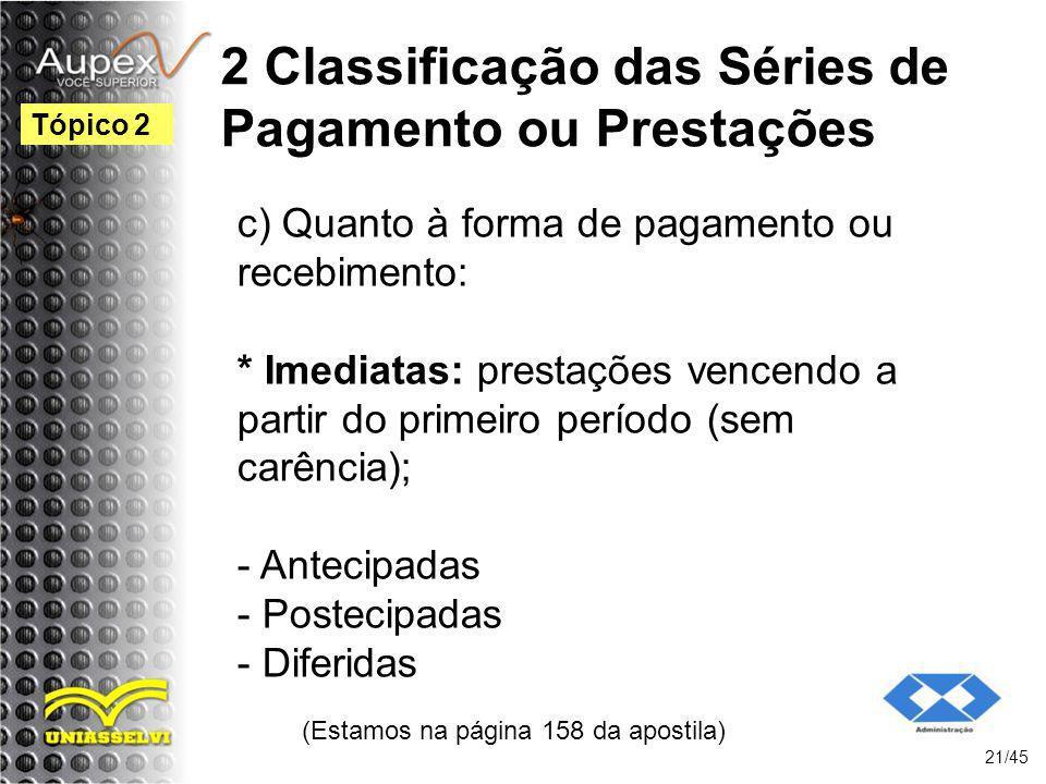 2 Classificação das Séries de Pagamento ou Prestações (Estamos na página 158 da apostila) 21/45 Tópico 2 c) Quanto à forma de pagamento ou recebimento