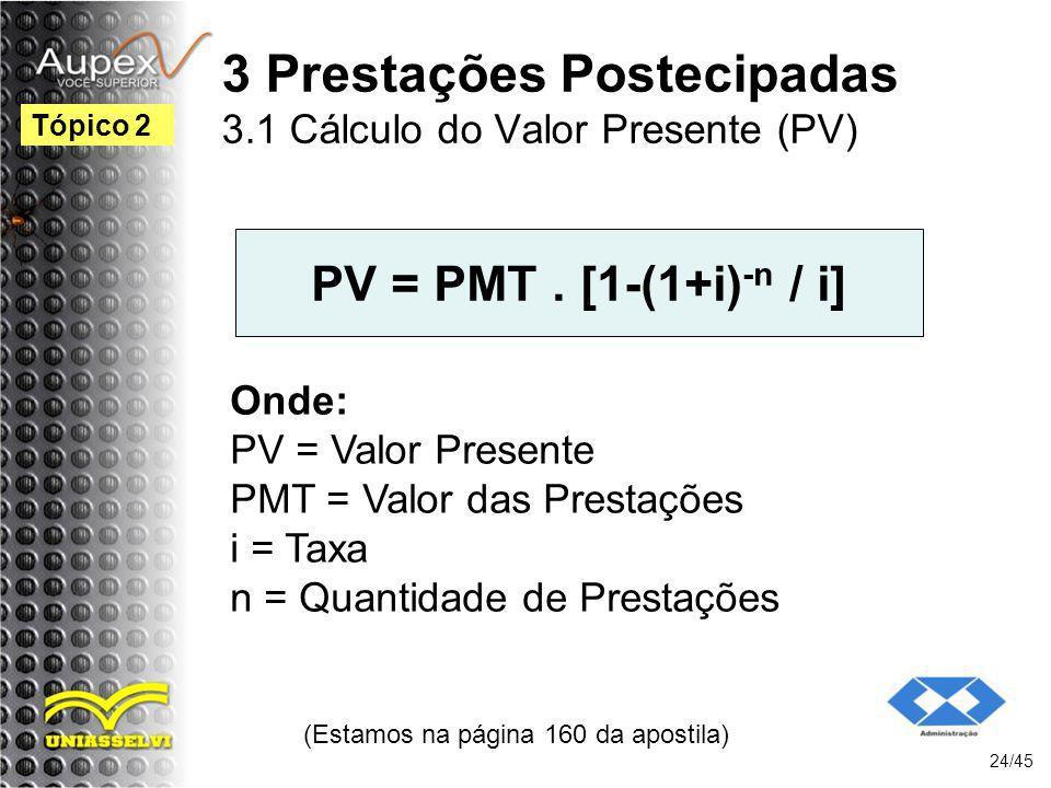 (Estamos na página 160 da apostila) 24/45 Tópico 2 PV = PMT. [1-(1+i) -n / i] Onde: PV = Valor Presente PMT = Valor das Prestações i = Taxa n = Quanti