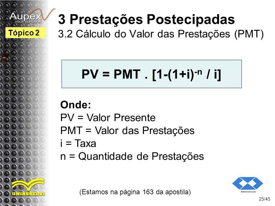 (Estamos na página 163 da apostila) 25/45 Tópico 2 PV = PMT. [1-(1+i) -n / i] Onde: PV = Valor Presente PMT = Valor das Prestações i = Taxa n = Quanti