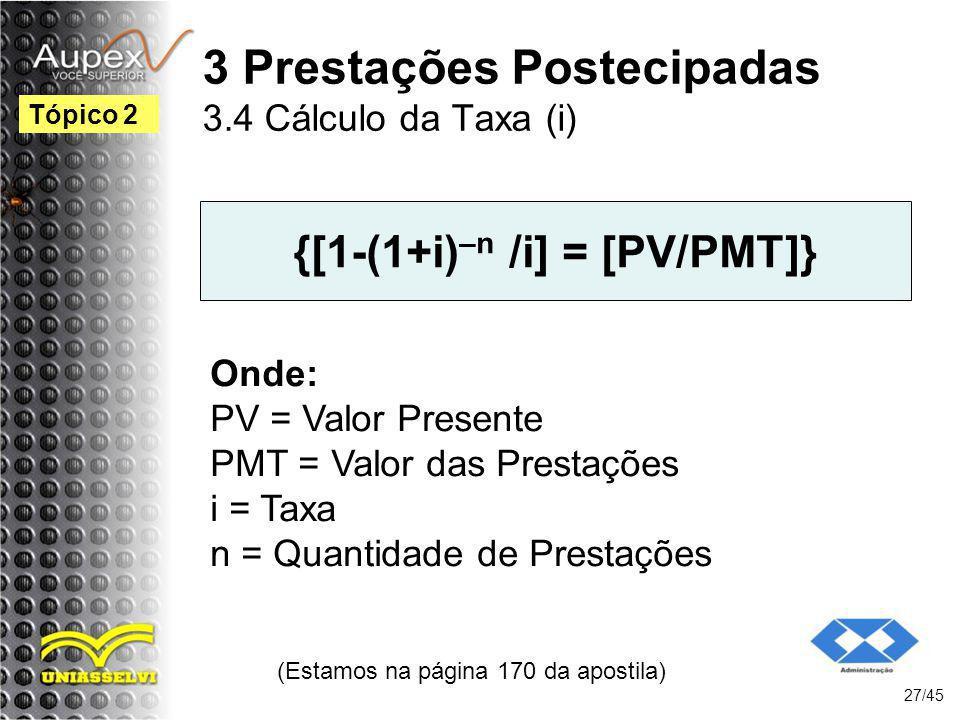 (Estamos na página 170 da apostila) 27/45 Tópico 2 {[1-(1+i) –n /i] = [PV/PMT]} Onde: PV = Valor Presente PMT = Valor das Prestações i = Taxa n = Quan