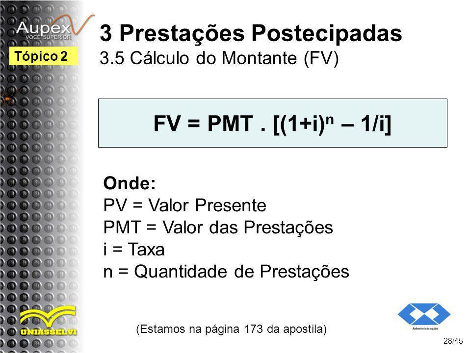 (Estamos na página 173 da apostila) 28/45 Tópico 2 FV = PMT. [(1+i) n – 1/i] Onde: PV = Valor Presente PMT = Valor das Prestações i = Taxa n = Quantid